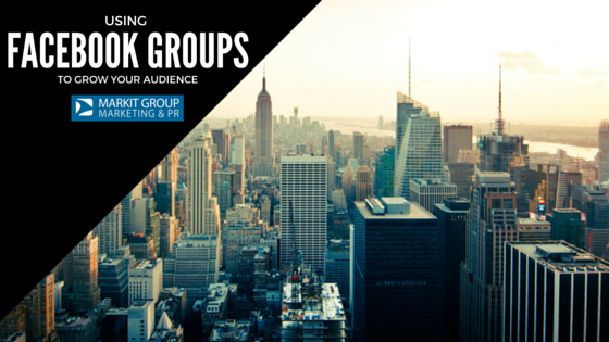 Using Facebook Groups to grow your audience - MARKIT Group